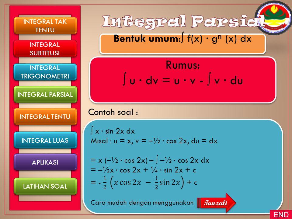 Contoh soal : INTEGRAL TAK TENTU INTEGRAL TAK TENTU INTEGRAL TENTU INTEGRAL PARSIAL INTEGRAL SUBTITUSI INTEGRAL SUBTITUSI INTEGRAL LUAS Bentuk umum:∫ f(x) ∙ g ⁿ (x) dx APLIKASI LATIHAN SOAL INTEGRAL TRIGONOMETRI INTEGRAL TRIGONOMETRI Rumus: ∫ u ∙ dv = u ∙ v - ∫ v ∙ du Tanzali END