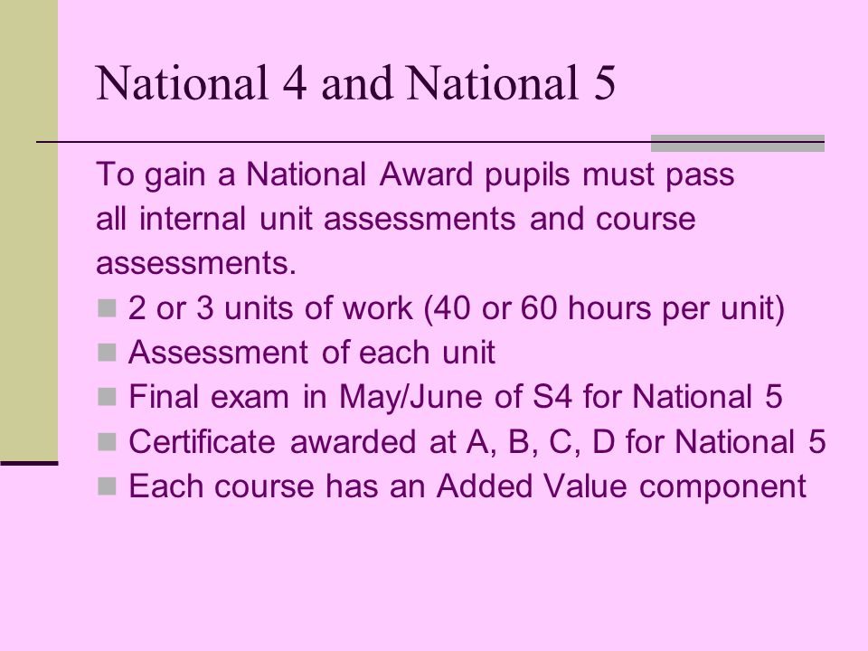 National 4 and National 5 To gain a National Award pupils must pass all internal unit assessments and course assessments.