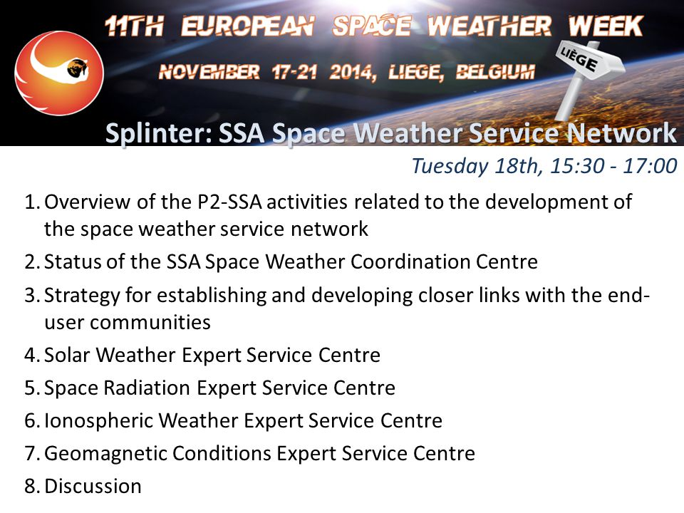 Splinter: SSA Space Weather Service Network Splinter: SSA Space Weather Service Network Tuesday 18th, 15:30 - 17:00 1.Overview of the P2-SSA activities related to the development of the space weather service network 2.Status of the SSA Space Weather Coordination Centre 3.Strategy for establishing and developing closer links with the end- user communities 4.Solar Weather Expert Service Centre 5.Space Radiation Expert Service Centre 6.Ionospheric Weather Expert Service Centre 7.Geomagnetic Conditions Expert Service Centre 8.Discussion