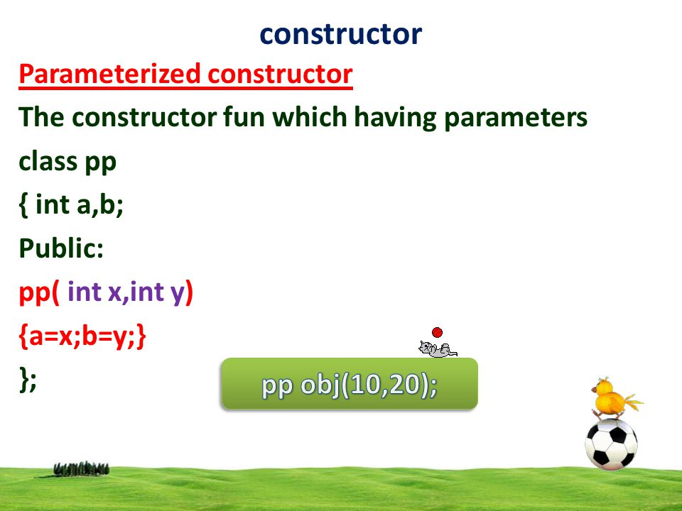 6 constructor Parameterized constructor The constructor fun which having parameters class pp { int a,b; Public: pp( int x,int y) {a=x;b=y;} };