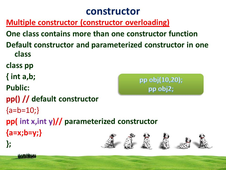 7 constructor Multiple constructor (constructor overloading) One class contains more than one constructor function Default constructor and parameterized constructor in one class class pp { int a,b; Public: pp() // default constructor {a=b=10;} pp( int x,int y)// parameterized constructor {a=x;b=y;} };