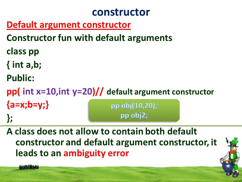 8 constructor Default argument constructor Constructor fun with default arguments class pp { int a,b; Public: pp( int x=10,int y=20)// default argument constructor {a=x;b=y;} }; A class does not allow to contain both default constructor and default argument constructor, it leads to an ambiguity error