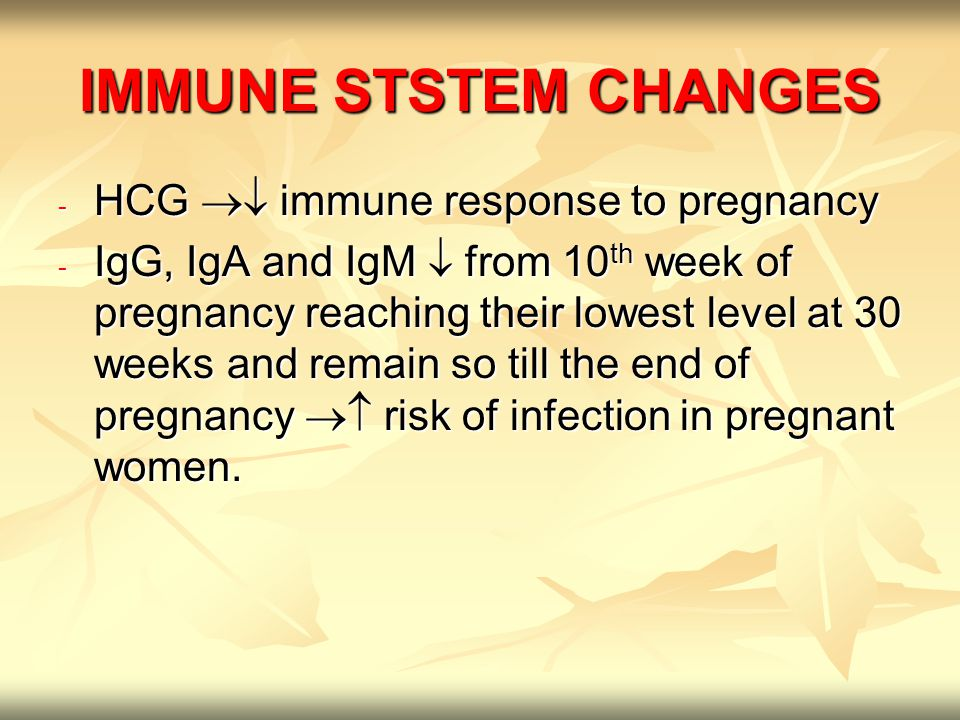 IMMUNE STSTEM CHANGES - HCG  immune response to pregnancy - IgG, IgA and IgM  from 10 th week of pregnancy reaching their lowest level at 30 weeks