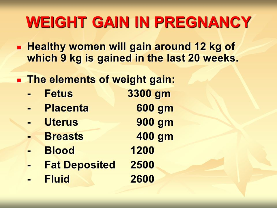 WEIGHT GAIN IN PREGNANCY Healthy women will gain around 12 kg of which 9 kg is gained in the last 20 weeks. Healthy women will gain around 12 kg of wh