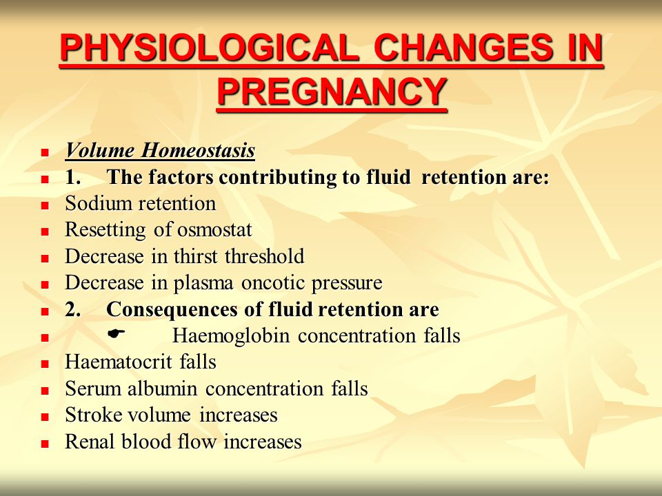 PHYSIOLOGICAL CHANGES IN PREGNANCY Volume Homeostasis Volume Homeostasis 1.The factors contributing to fluid retention are: 1.The factors contributing