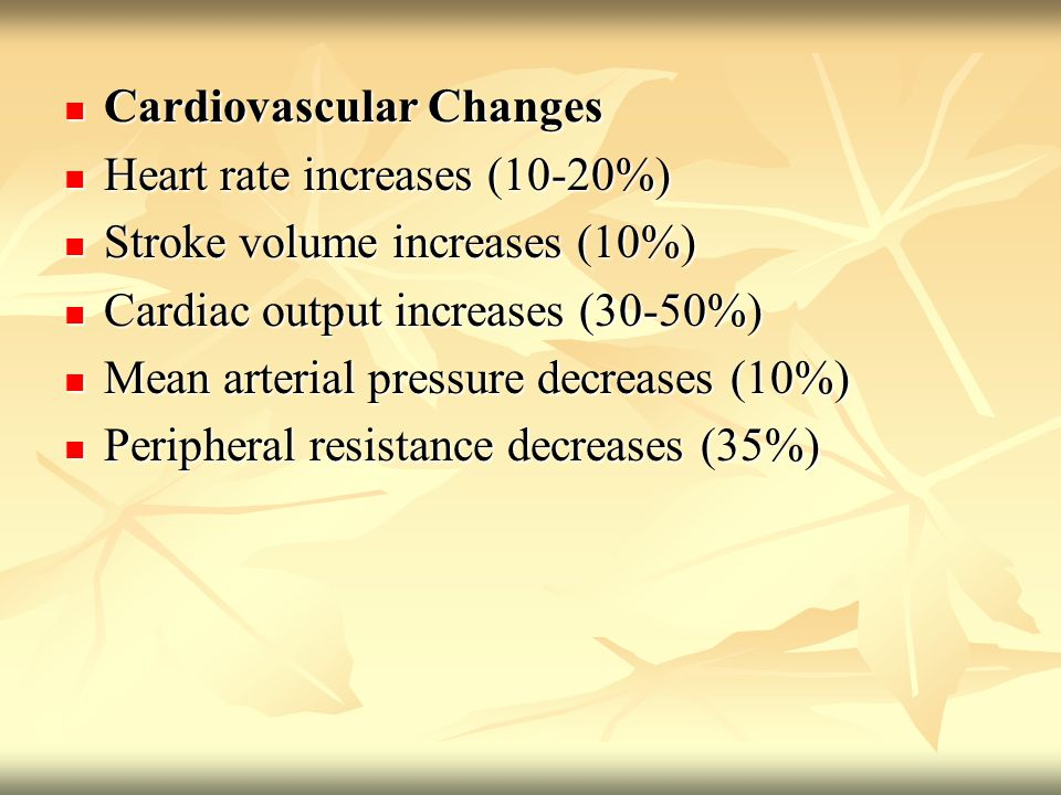 Cardiovascular Changes Cardiovascular Changes Heart rate increases (10-20%) Heart rate increases (10-20%) Stroke volume increases (10%) Stroke volume