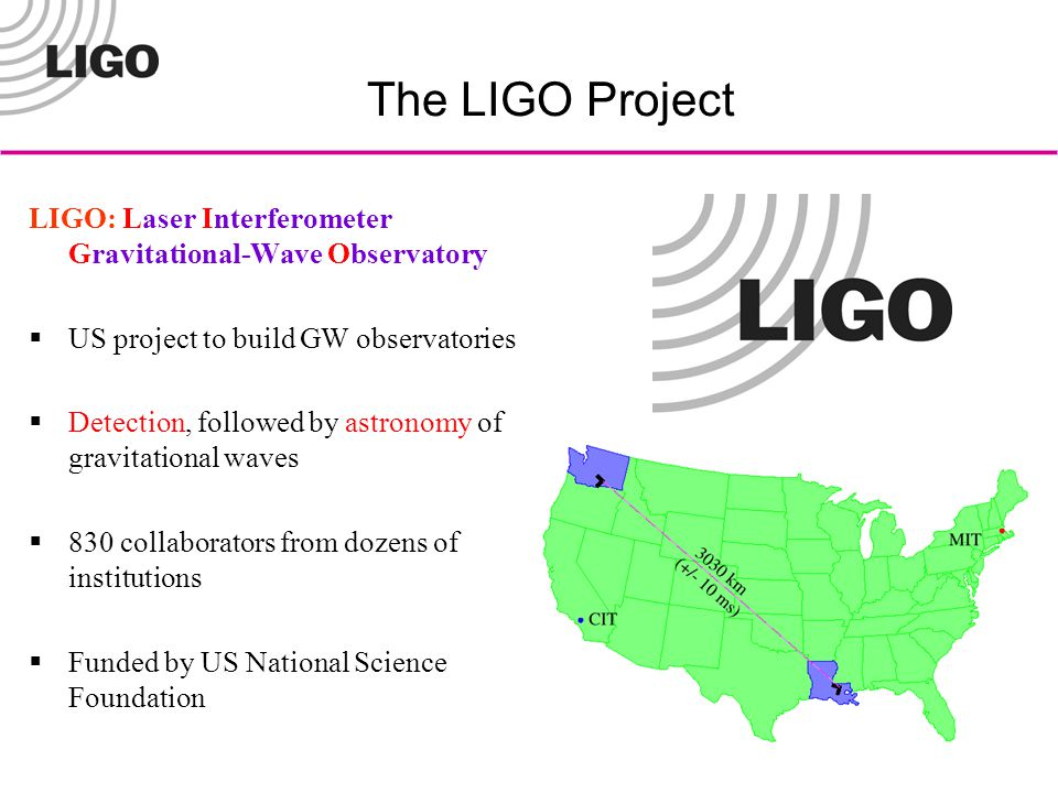 The LIGO Project LIGO: Laser Interferometer Gravitational-Wave Observatory  US project to build GW observatories  Detection, followed by astronomy of gravitational waves  830 collaborators from dozens of institutions  Funded by US National Science Foundation