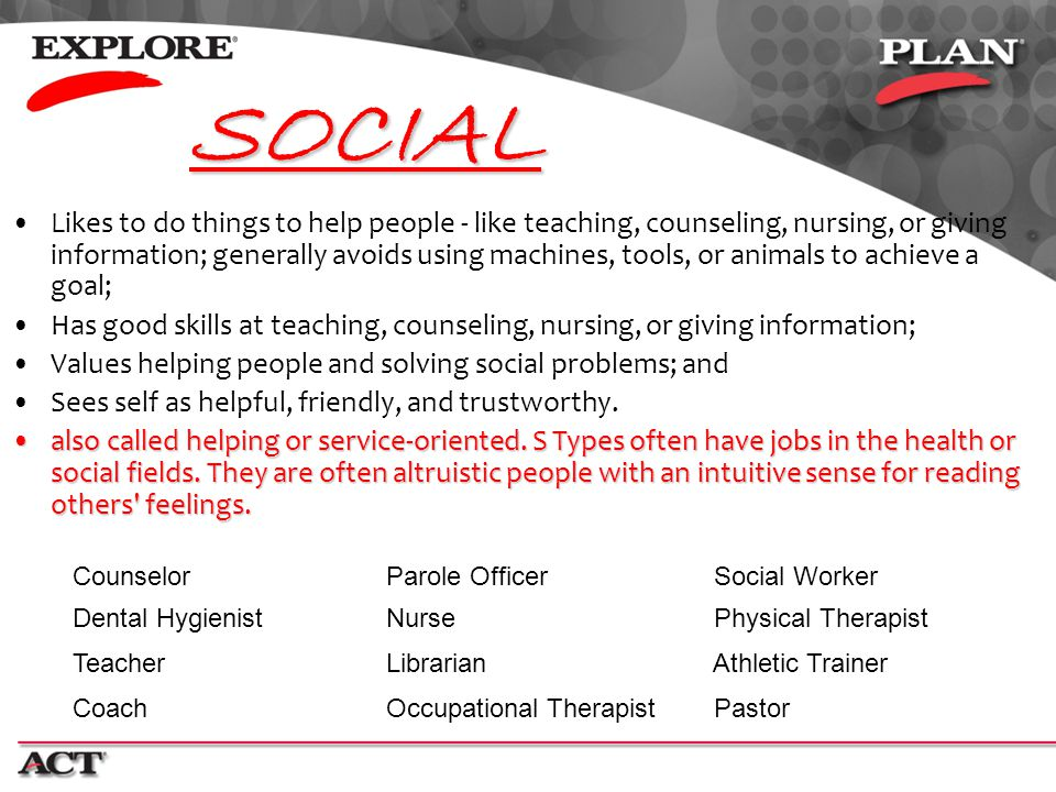 SOCIAL Likes to do things to help people - like teaching, counseling, nursing, or giving information; generally avoids using machines, tools, or anima