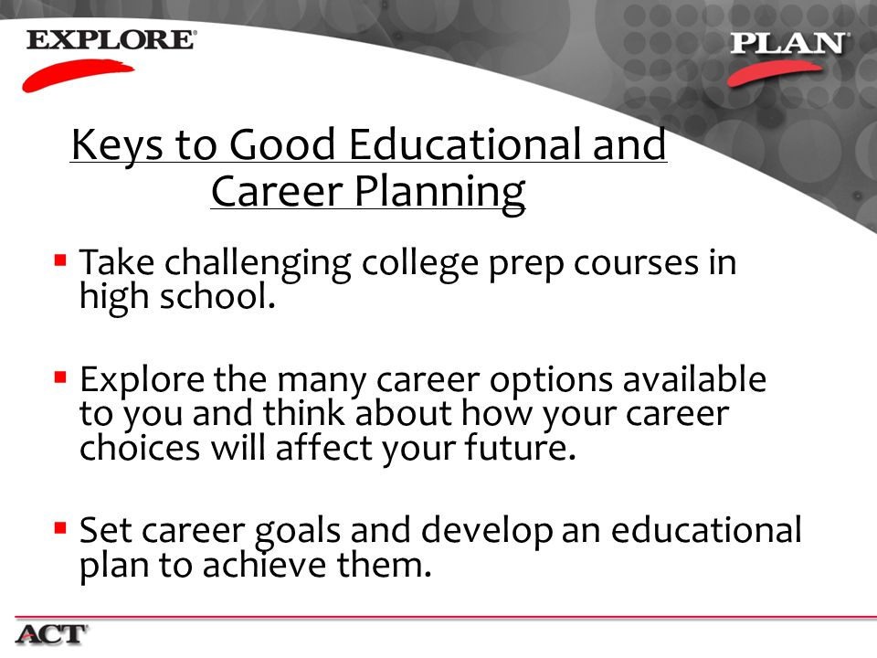  Take challenging college prep courses in high school.  Explore the many career options available to you and think about how your career choices wil