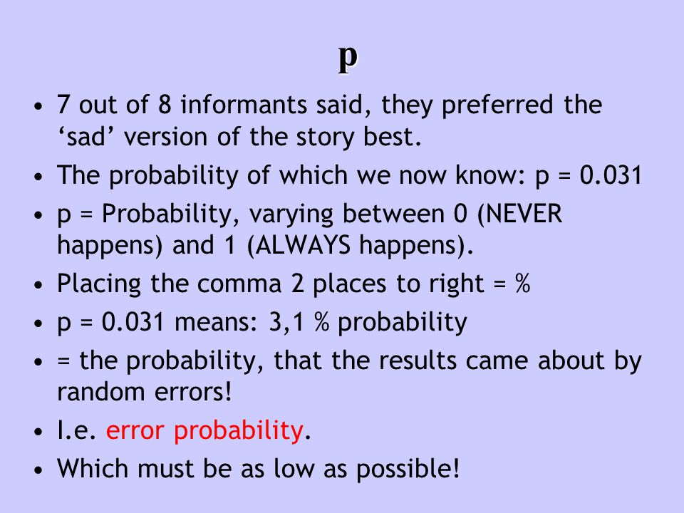 p 7 out of 8 informants said, they preferred the 'sad' version of the story best. The probability of which we now know: p = 0.031 p = Probability, var