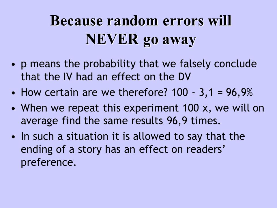 Because random errors will NEVER go away p means the probability that we falsely conclude that the IV had an effect on the DV How certain are we therefore.