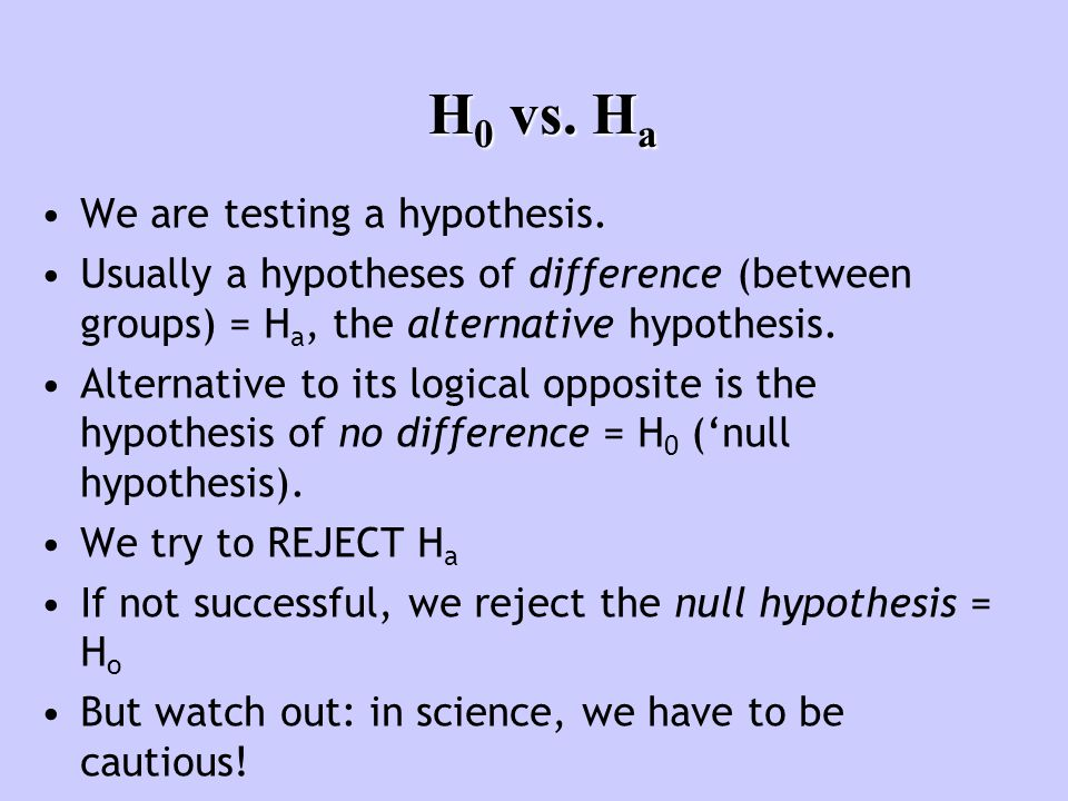 H 0 vs. H a We are testing a hypothesis. Usually a hypotheses of difference (between groups) = H a, the alternative hypothesis. Alternative to its log