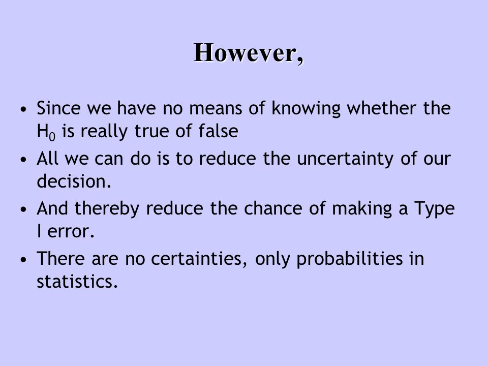 However, Since we have no means of knowing whether the H 0 is really true of false All we can do is to reduce the uncertainty of our decision. And the