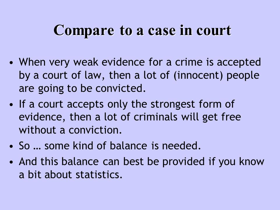 Compare to a case in court When very weak evidence for a crime is accepted by a court of law, then a lot of (innocent) people are going to be convicted.