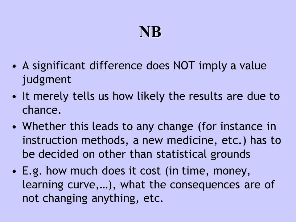 NB A significant difference does NOT imply a value judgment It merely tells us how likely the results are due to chance. Whether this leads to any cha