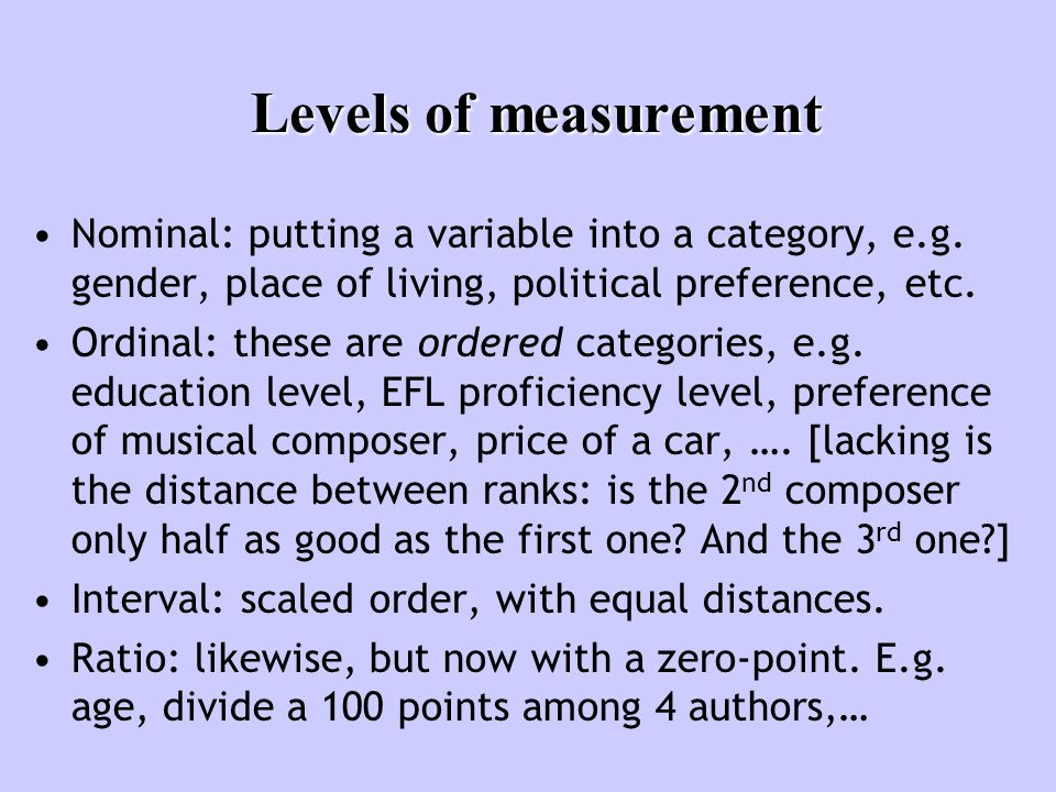 Levels of measurement Nominal: putting a variable into a category, e.g.