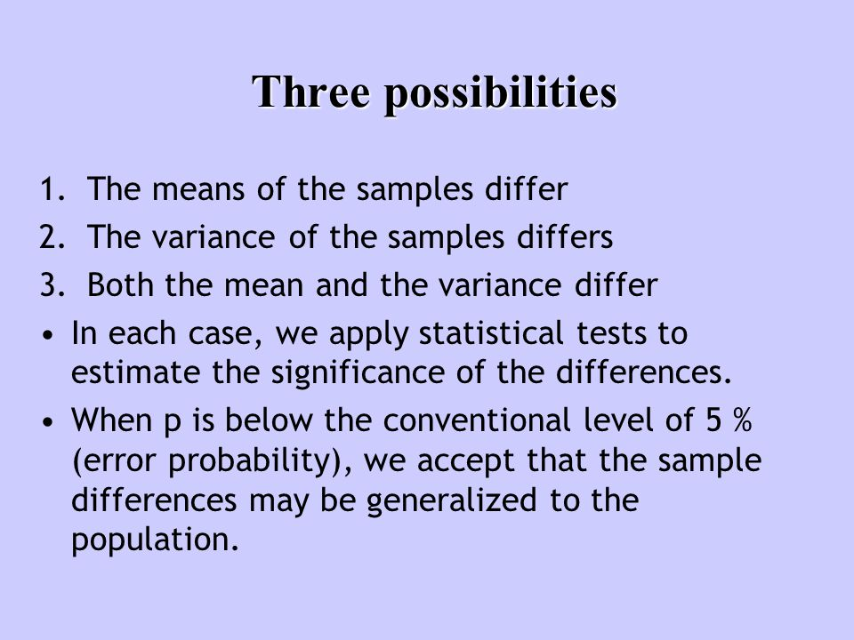 Three possibilities 1.The means of the samples differ 2.The variance of the samples differs 3.Both the mean and the variance differ In each case, we apply statistical tests to estimate the significance of the differences.