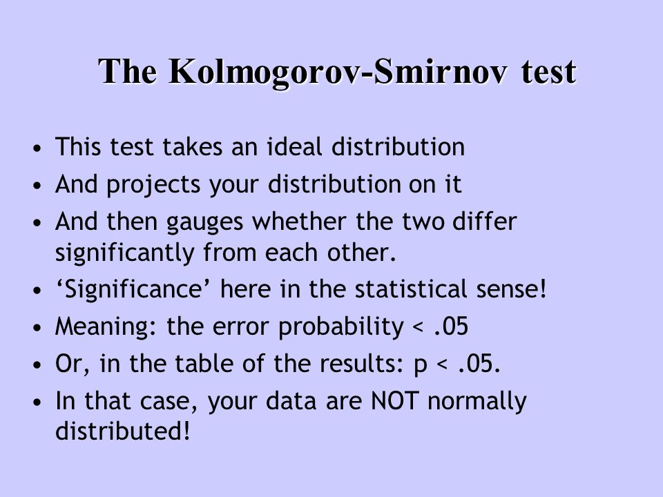 The Kolmogorov-Smirnov test This test takes an ideal distribution And projects your distribution on it And then gauges whether the two differ signific