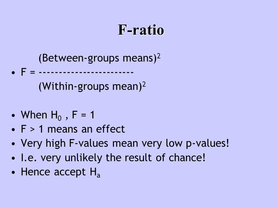 F-ratio (Between-groups means) 2 F = ------------------------ (Within-groups mean) 2 When H 0, F = 1 F > 1 means an effect Very high F-values mean ver