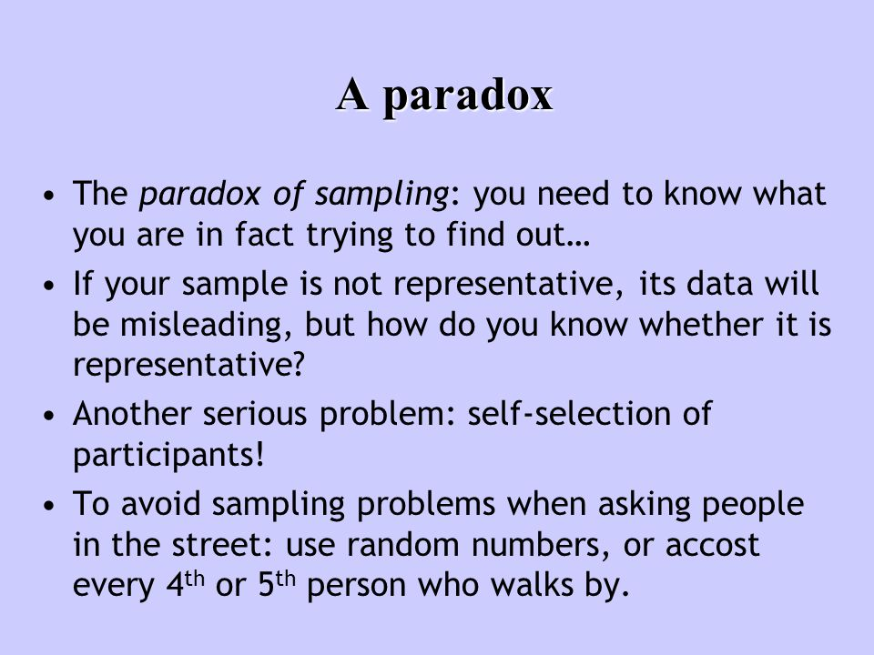 A paradox The paradox of sampling: you need to know what you are in fact trying to find out… If your sample is not representative, its data will be misleading, but how do you know whether it is representative.