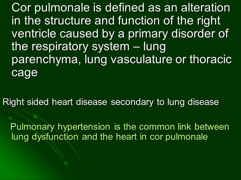 . Cor pulmonale is defined as an alteration in the structure and function of the right ventricle caused by a primary disorder of the respiratory system – lung parenchyma, lung vasculature or thoracic cage Right sided heart disease secondary to lung disease Pulmonary hypertension is the common link between lung dysfunction and the heart in cor pulmonale Pulmonary hypertension is the common link between lung dysfunction and the heart in cor pulmonale