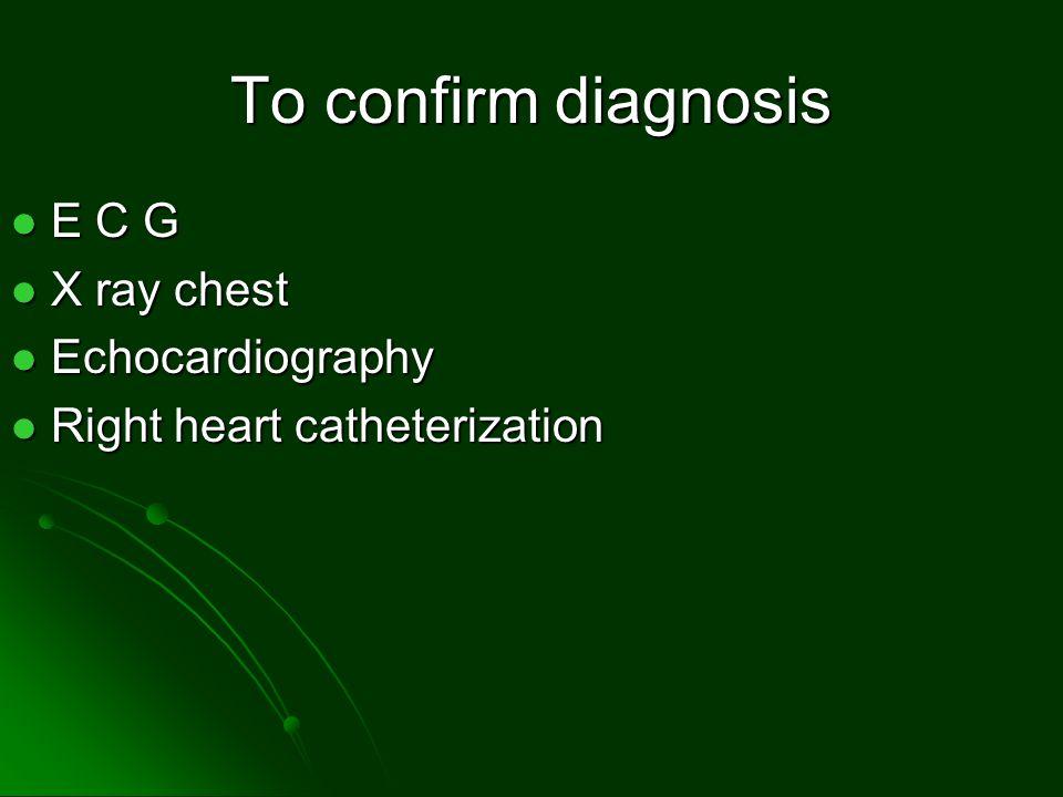 To confirm diagnosis E C G E C G X ray chest X ray chest Echocardiography Echocardiography Right heart catheterization Right heart catheterization