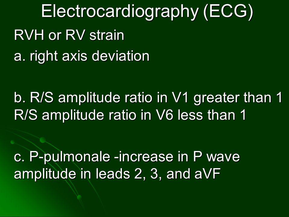 Electrocardiography (ECG) RVH or RV strain a. right axis deviation b. R/S amplitude ratio in V1 greater than 1 R/S amplitude ratio in V6 less than 1 c