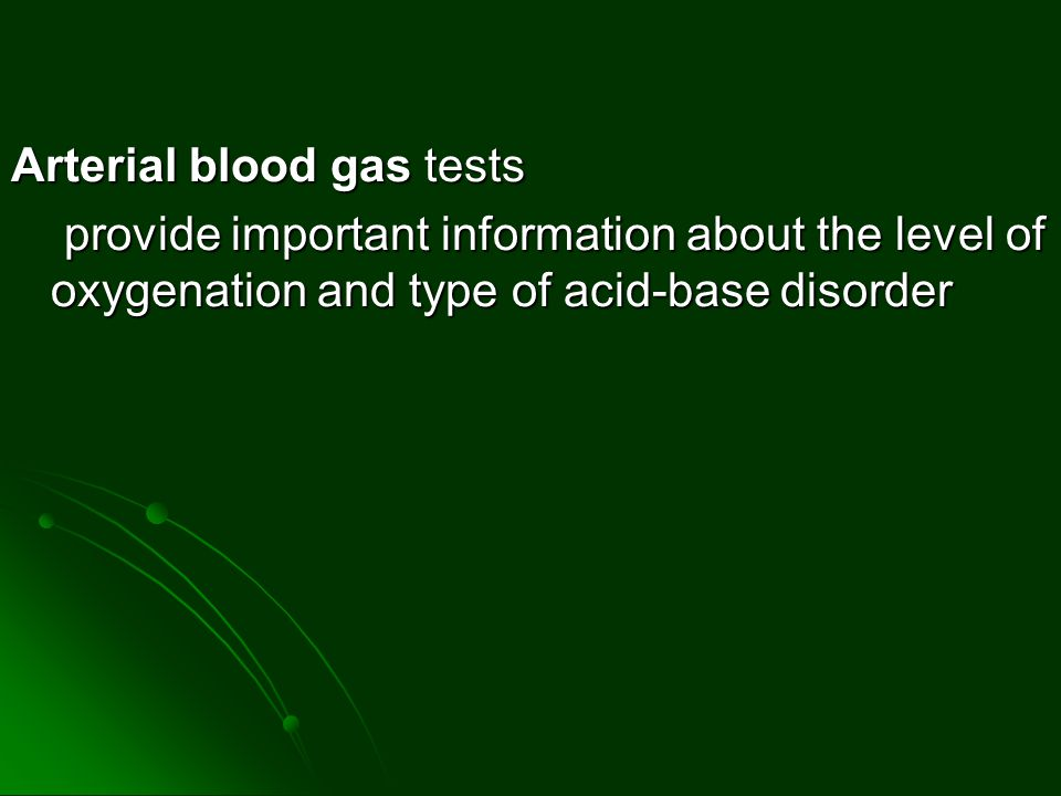 Arterial blood gas tests provide important information about the level of oxygenation and type of acid-base disorder provide important information abo