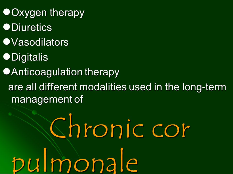 Oxygen therapy Oxygen therapy Diuretics Diuretics Vasodilators Vasodilators Digitalis Digitalis Anticoagulation therapy Anticoagulation therapy are all different modalities used in the long-term management of are all different modalities used in the long-term management of Chronic cor pulmonale