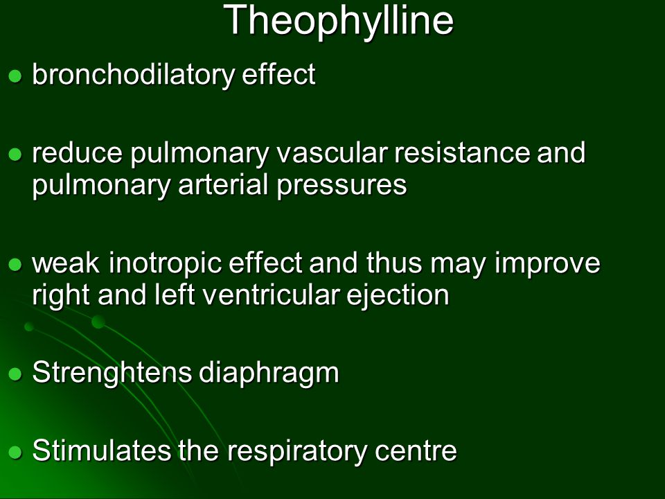 Theophylline bronchodilatory effect bronchodilatory effect reduce pulmonary vascular resistance and pulmonary arterial pressures reduce pulmonary vascular resistance and pulmonary arterial pressures weak inotropic effect and thus may improve right and left ventricular ejection weak inotropic effect and thus may improve right and left ventricular ejection Strenghtens diaphragm Strenghtens diaphragm Stimulates the respiratory centre Stimulates the respiratory centre
