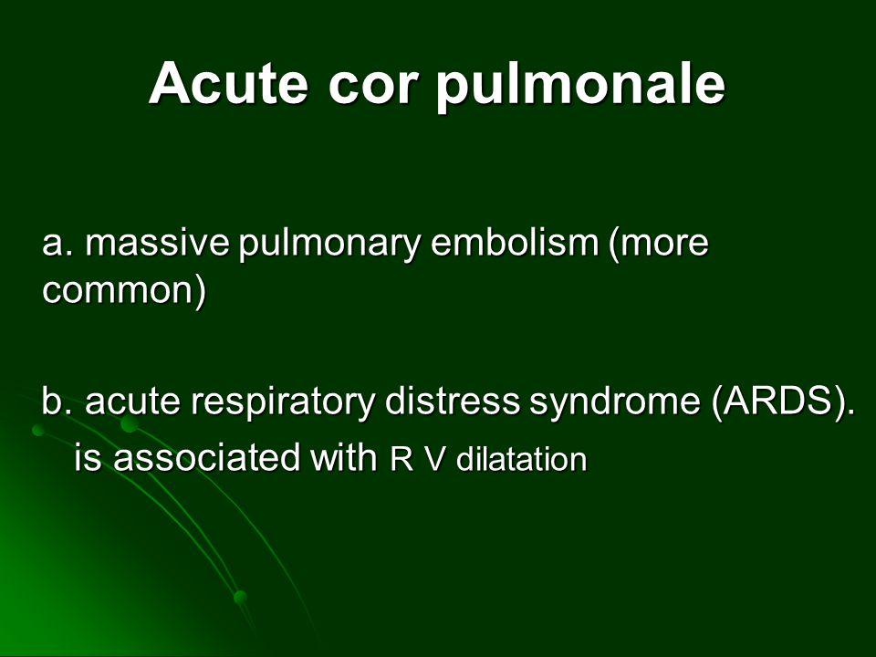 Acute cor pulmonale a. massive pulmonary embolism (more common) b. acute respiratory distress syndrome (ARDS). b. acute respiratory distress syndrome