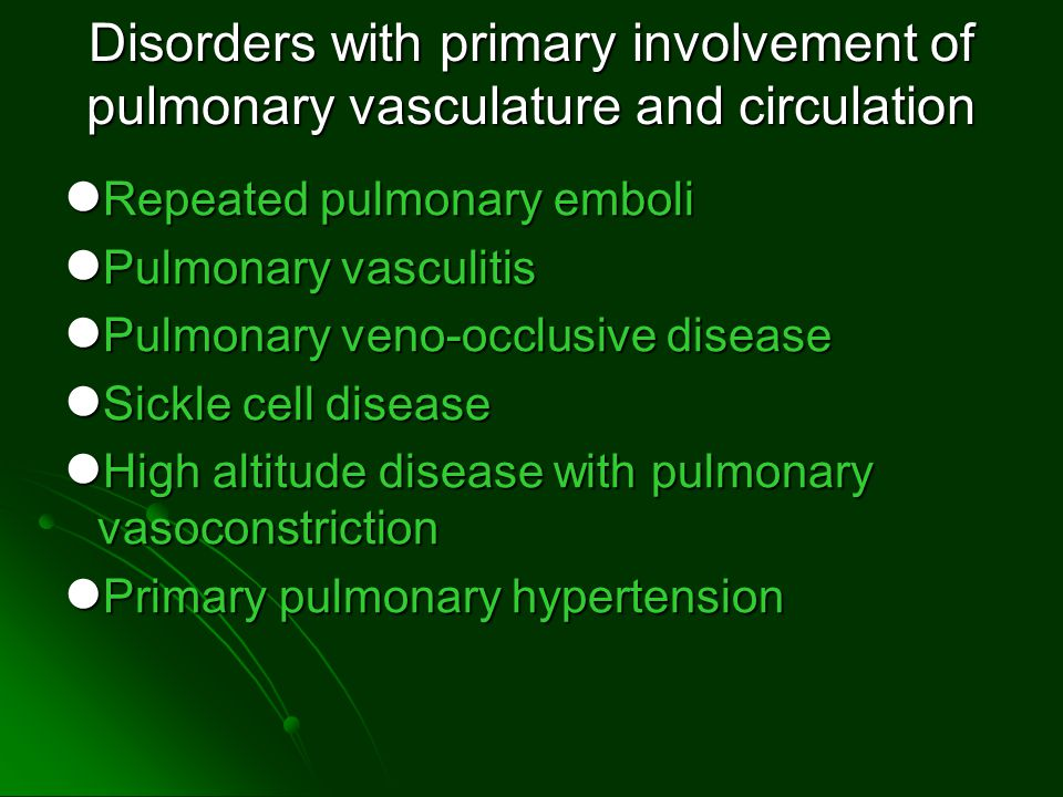 Disorders with primary involvement of pulmonary vasculature and circulation Repeated pulmonary emboli Repeated pulmonary emboli Pulmonary vasculitis Pulmonary vasculitis Pulmonary veno-occlusive disease Pulmonary veno-occlusive disease Sickle cell disease Sickle cell disease High altitude disease with pulmonary vasoconstriction High altitude disease with pulmonary vasoconstriction Primary pulmonary hypertension Primary pulmonary hypertension