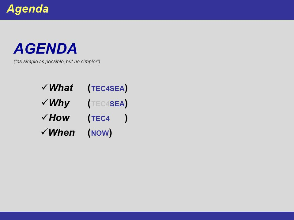 "AGENDA (""as simple as possible, but no simpler"") Agenda What( TEC4SEA ) Why ( TEC4SEA ) When( NOW ) How( TEC4SEA )"