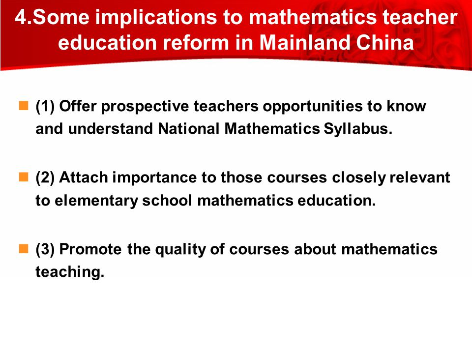 4.Some implications to mathematics teacher education reform in Mainland China (1) Offer prospective teachers opportunities to know and understand National Mathematics Syllabus.