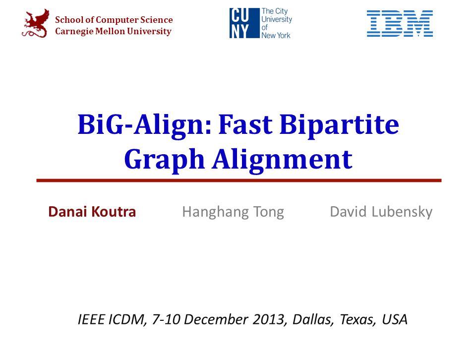School of Computer Science Carnegie Mellon University BiG-Align: Fast Bipartite Graph Alignment Danai Koutra Hanghang Tong David Lubensky IEEE ICDM, 7