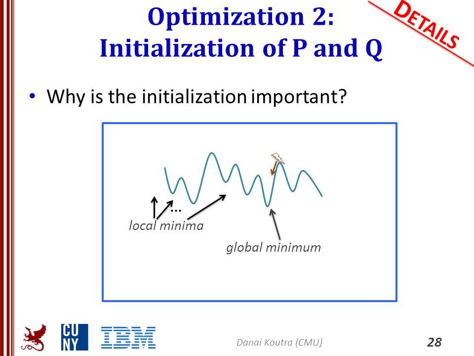 Optimization 2: Initialization of P and Q 28 D ETAILS Why is the initialization important? Danai Koutra (CMU) global minimum local minima …