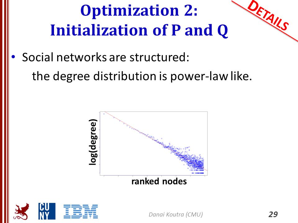 Social networks are structured: the degree distribution is power-law like. Optimization 2: Initialization of P and Q 29 D ETAILS ranked nodes log(degr