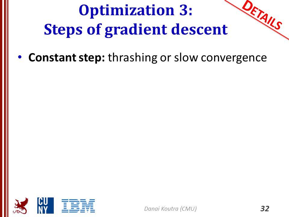 Optimization 3: Steps of gradient descent 32 D ETAILS Constant step: thrashing or slow convergence Danai Koutra (CMU)