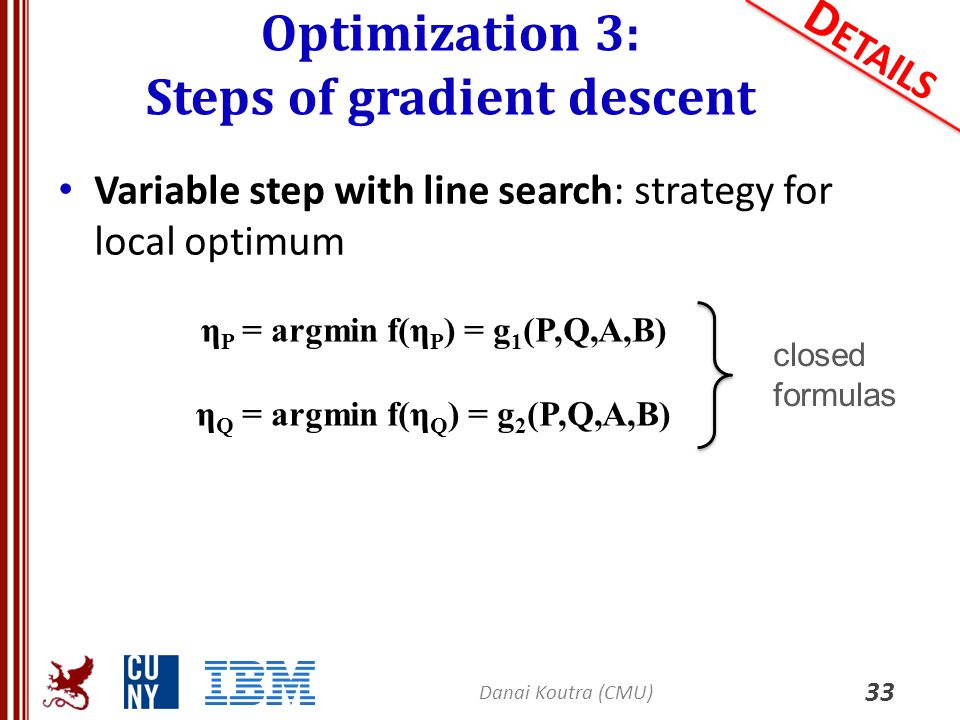 Optimization 3: Steps of gradient descent 33 D ETAILS Variable step with line search: strategy for local optimum Danai Koutra (CMU) η P = argmin f(η P