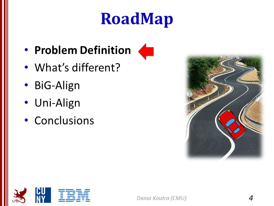 RoadMap Problem Definition What's different? BiG-Align Uni-Align Conclusions 4 Danai Koutra (CMU)