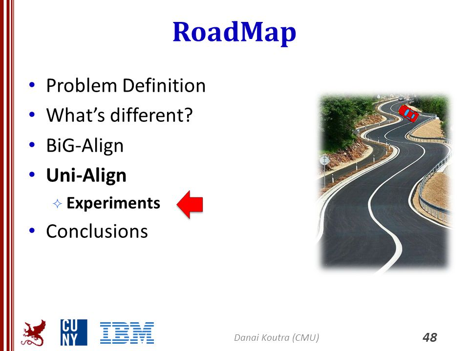 RoadMap Problem Definition What's different? BiG-Align Uni-Align  Experiments Conclusions 48 Danai Koutra (CMU)
