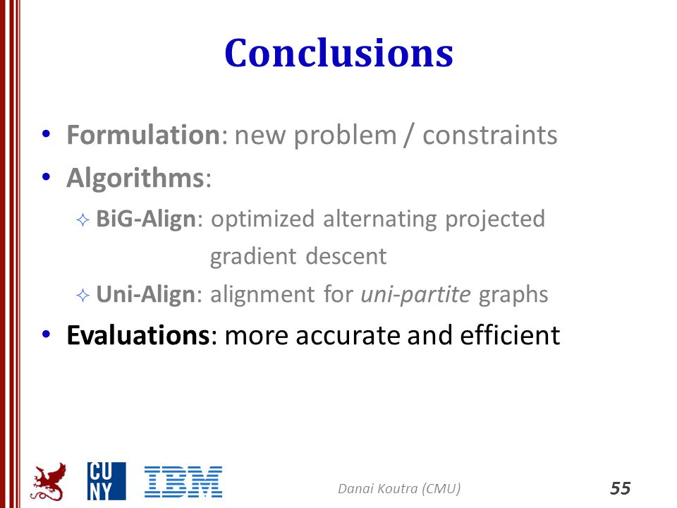 Conclusions 55 Formulation: new problem / constraints Algorithms:  BiG-Align: optimized alternating projected gradient descent  Uni-Align: alignment