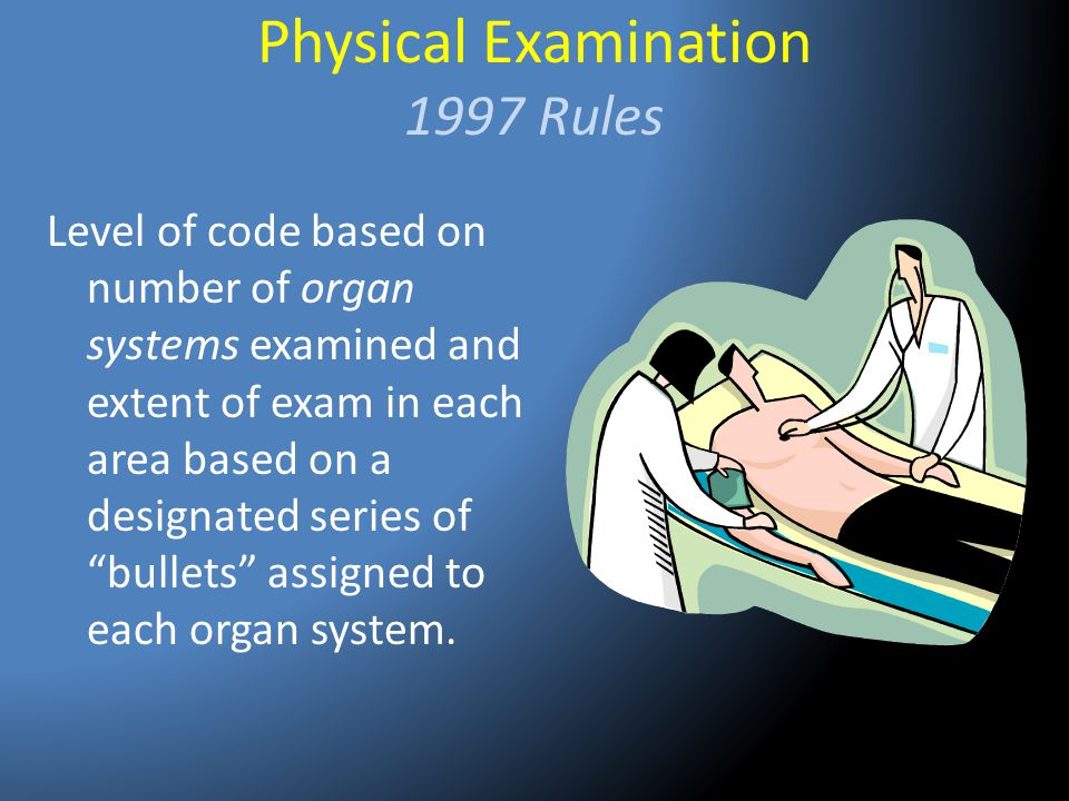 Physical Examination 1997 Rules Level of code based on number of organ systems examined and extent of exam in each area based on a designated series o