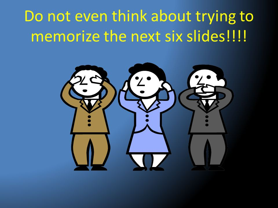 Do not even think about trying to memorize the next six slides!!!!