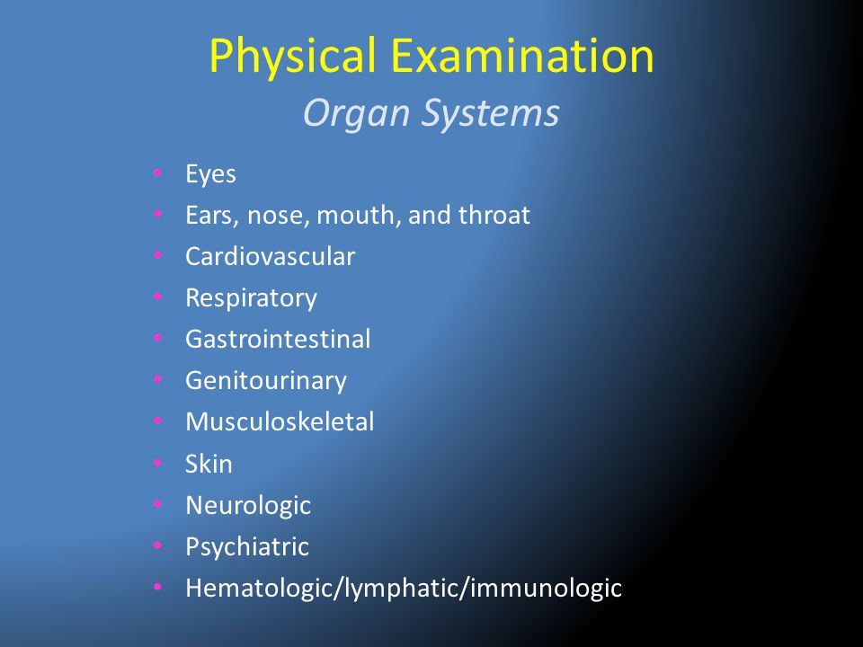 Physical Examination Organ Systems Eyes Ears, nose, mouth, and throat Cardiovascular Respiratory Gastrointestinal Genitourinary Musculoskeletal Skin N