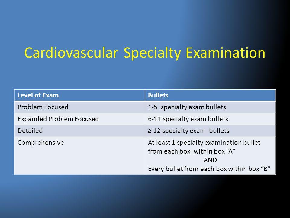 Cardiovascular Specialty Examination Level of ExamBullets Problem Focused1-5 specialty exam bullets Expanded Problem Focused6-11 specialty exam bullet