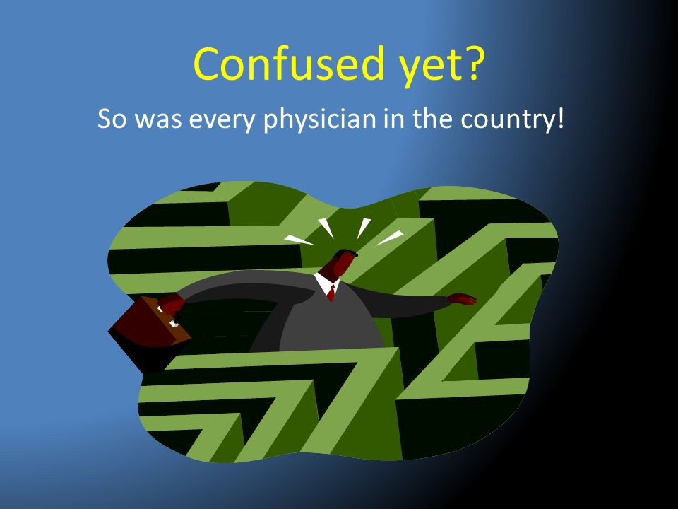 Confused yet? So was every physician in the country!