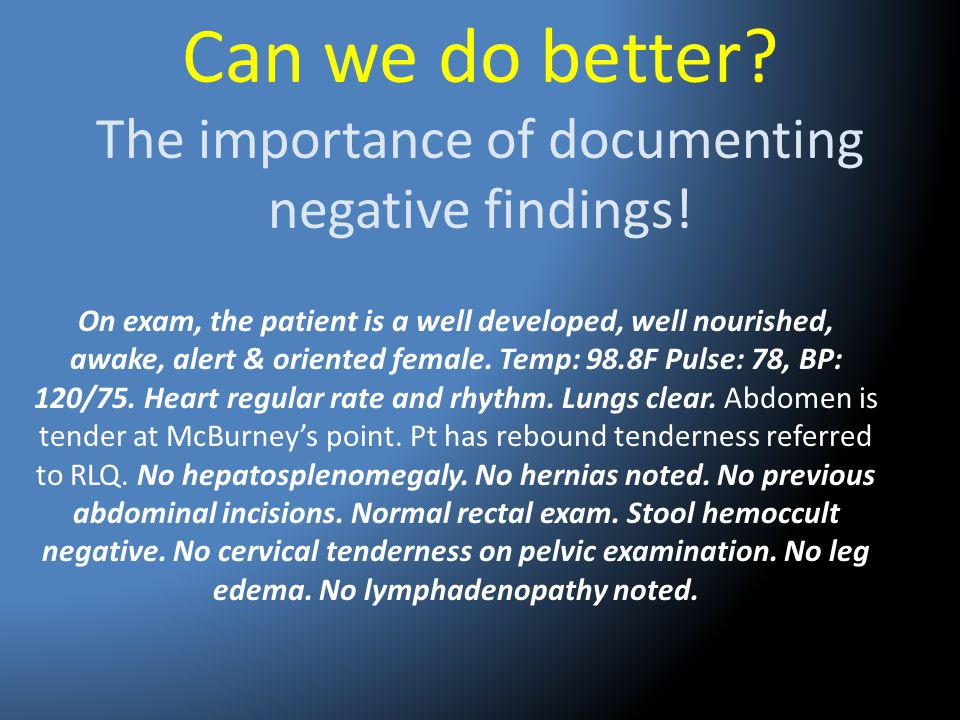 Can we do better? The importance of documenting negative findings! On exam, the patient is a well developed, well nourished, awake, alert & oriented f