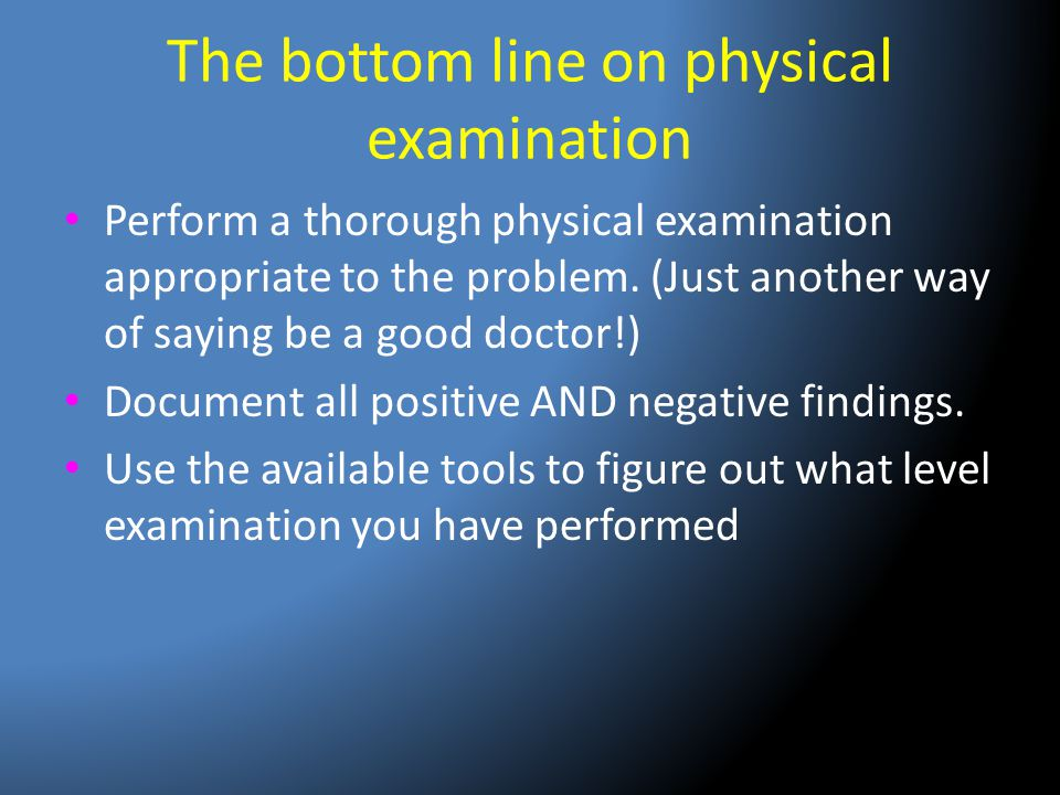 The bottom line on physical examination Perform a thorough physical examination appropriate to the problem. (Just another way of saying be a good doct