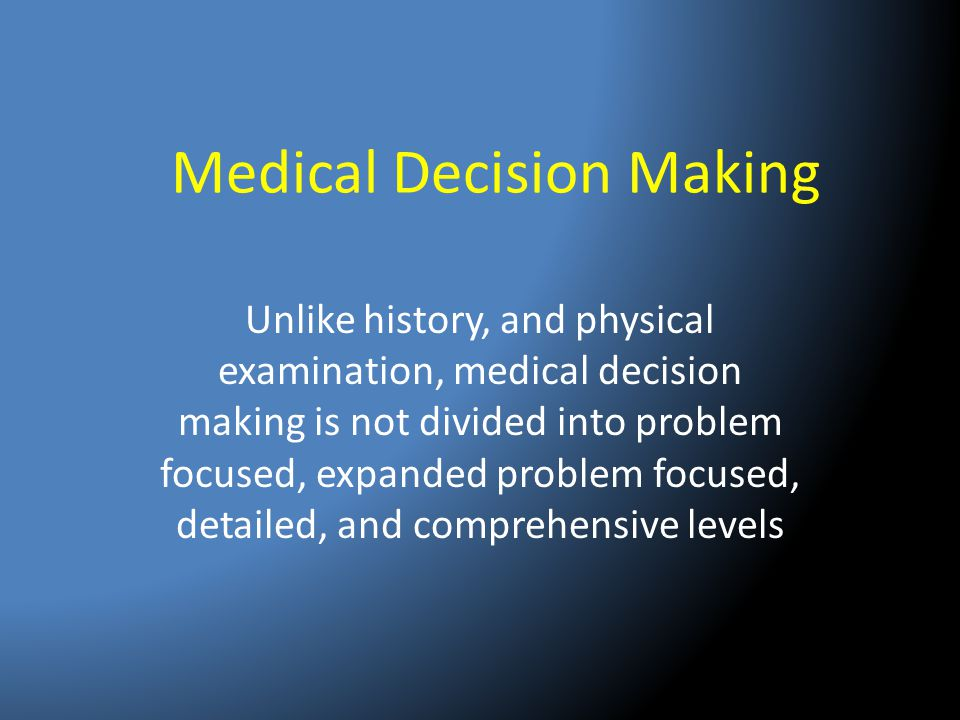 Medical Decision Making Unlike history, and physical examination, medical decision making is not divided into problem focused, expanded problem focuse